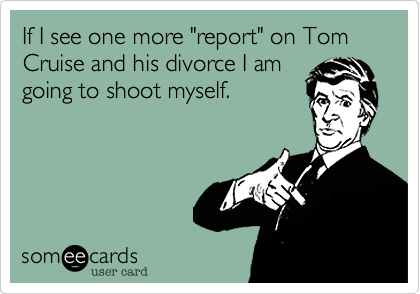 "If I see one more ""report"" on Tom Cruise and his divorce I am going to shoot myself."