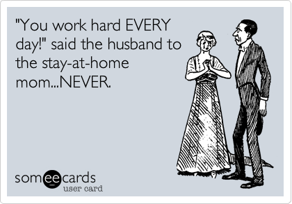 """You work hard EVERY day!"" said the husband to the stay-at-home mom...NEVER."