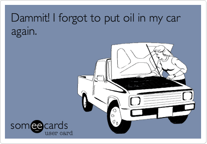 Dammit! I forgot to put oil in my car again.