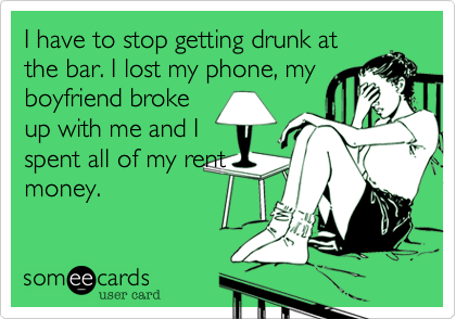 I have to stop getting drunk at the bar. I lost my phone, my boyfriend broke up with me and I spent all of my rent money.