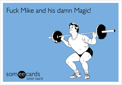 Fuck Mike and his damn Magic!