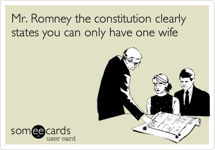 Mr. Romney the constitution clearly states you can only have one wife