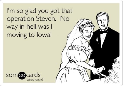 I'm so glad you got that operation Steven.  No way in hell was I moving to Iowa!