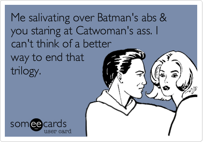 Me salivating over Batman's abs & you staring at Catwoman's ass. I can't think of a better  way to end that trilogy.