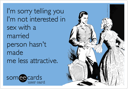I'm sorry telling you I'm not interested in sex with a  married person hasn't made me less attractive.