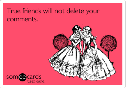 True friends will not delete your comments.