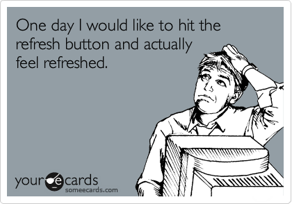 One day I would like to hit the refresh button and actually  feel refreshed.