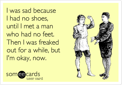 I was sad because  I had no shoes,  until I met a man  who had no feet. Then I was freaked  out for a while, but  I'm okay, now.