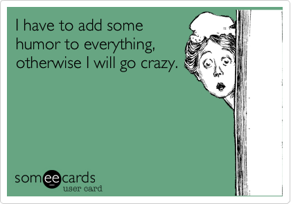 I have to add some humor to everything, otherwise I will go crazy.