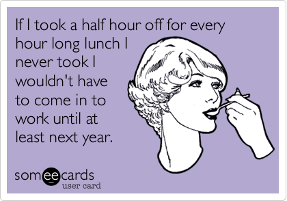 If I took a half hour off for every hour long lunch I never took I wouldn't have to come in to work until at least next year.