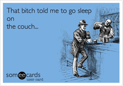 That bitch told me to go sleep on the couch...