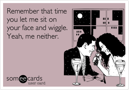 Remember that time you let me sit on your face and wiggle. Yeah, me neither.