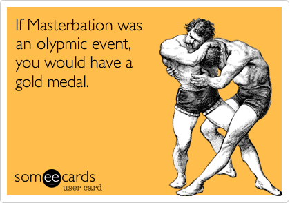 If Masterbation was an olypmic event, you would have a gold medal.