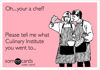 Oh....your a chef?    Please tell me what Culinary Institute you went to...