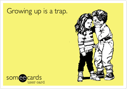 Growing up is a trap.
