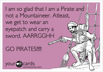 I am so glad that I am a Pirate and not a Mountaineer. Atleast, we get to wear an eyepatch and carry a sword. AARRGGHH  GO PIRATES!!!!!