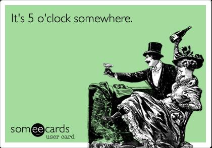 It's 5 o'clock somewhere.