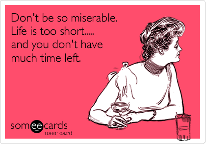 Don't be so miserable. Life is too short..... and you don't have  much time left.