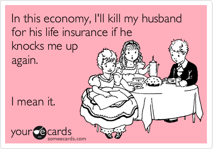 In this economy, I'll kill my husband for his life insurance if he knocks me up again.   I mean it.