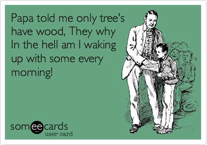 Papa told me only tree's have wood, They why In the hell am I waking up with some every morning!