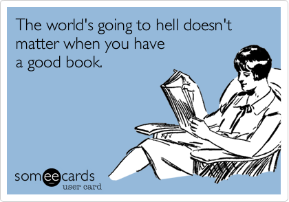 The world's going to hell doesn't matter when you have a good book.