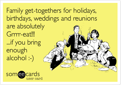 Family get-togethers for holidays, birthdays, weddings and reunions are absolutely  Grrrr-eat!!! ...if you bring enough alcohol :-%29