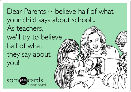 Dear Parents %7E believe half of what your child says about school... As teachers, we'll try to believe  half of what they say about you!