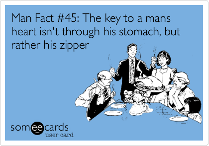 Man Fact %2345: The key to a mans heart isn't through his stomach, but rather his zipper