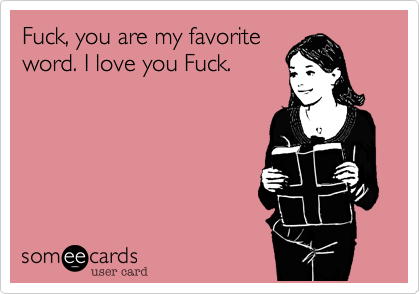 Fuck, you are my favorite word. I love you Fuck.