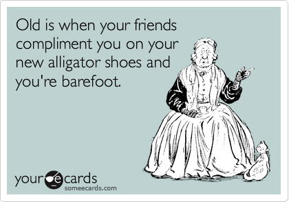 Old is when your friends compliment you on your  new alligator shoes and  you're barefoot.