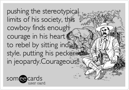 pushing the stereotypical limits of his society, this cowboy finds enough courage in his heart   to rebel by sitting indian style. putting his pecker in jeopardy.Courageous!!