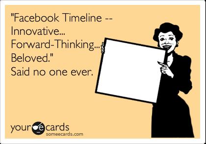 """Facebook Timeline -- Innovative... Forward-Thinking... Beloved."" Said no one ever."