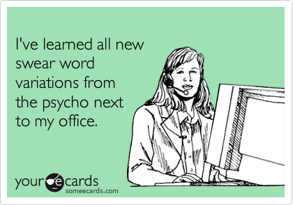 I've learned all new swear word variations from the psycho next to my office.