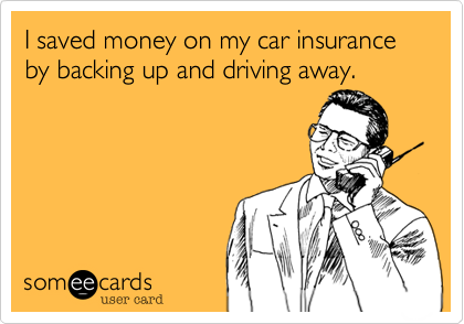 I saved money on my car insurance by backing up and driving away.