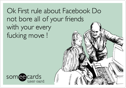 Ok First rule about Facebook Do not bore all of your friends with your every fucking move !