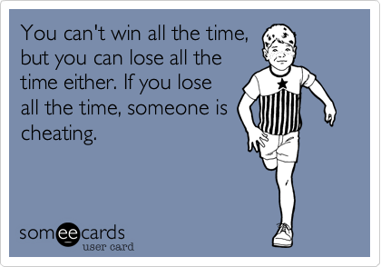You can't win all the time,  but you can lose all the time either. If you lose all the time, someone is cheating.