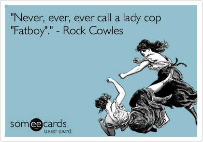 """""""Never, ever, ever call a lady cop """"Fatboy""""."""" - Rock Cowles"""
