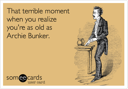 That terrible moment when you realize you're as old as Archie Bunker.