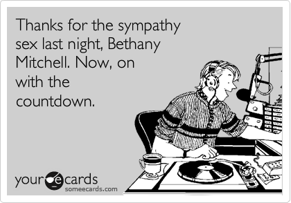 Thanks for the sympathy sex last night, Bethany  Mitchell. Now, on  with the  countdown.