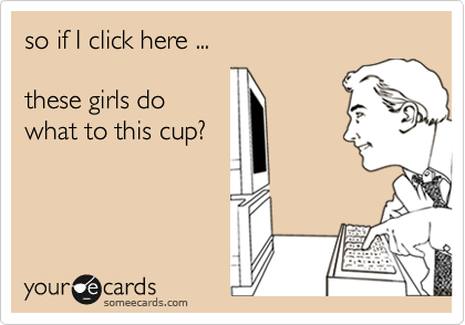 so if I click here ...  these girls do what to this cup?