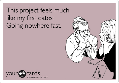 This project feels much like my first dates: Going nowhere fast.