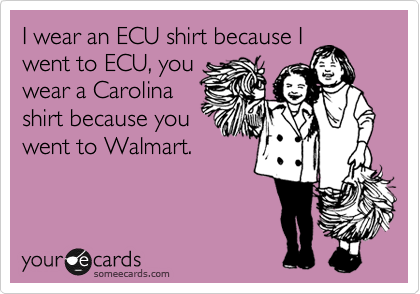 I wear an ECU shirt because I went to ECU, you wear a Carolina shirt because you went to Walmart.