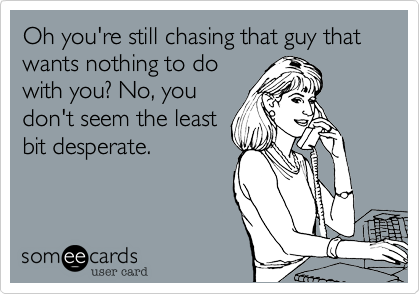 Oh you're still chasing that guy that wants nothing to do with you? No, you don't seem the least bit desperate.