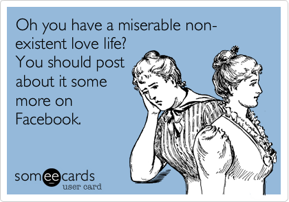 Oh you have a miserable non-existent love life? You should post about it some more on Facebook.