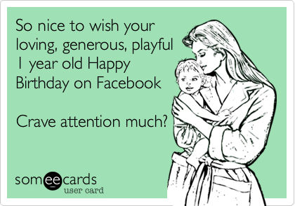 So nice to wish your loving, generous, playful  1 year old Happy Birthday on Facebook  Crave attention much?