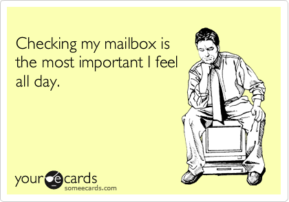 Checking my mailbox is the most important I feel all day.
