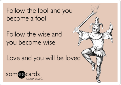 Follow the fool and you become a fool  Follow the wise and you become wise  Love and you will be loved