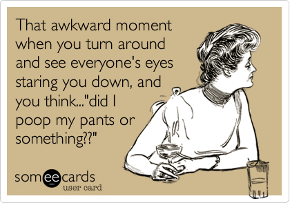 """That awkward moment when you turn around and see everyone's eyes staring you down, and you think...""""did I poop my pants or something??"""""""