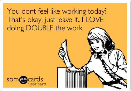 You dont feel like working today? That's okay, just leave it...I LOVE doing DOUBLE the work