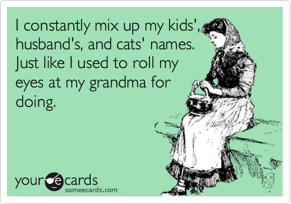 I constantly mix up my kids', husband's, and cats' names. Just like I used to roll my eyes at my grandma for doing.
